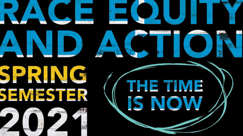 """Race Equity and Action Spring Semester 2021 The Time Is Now"""